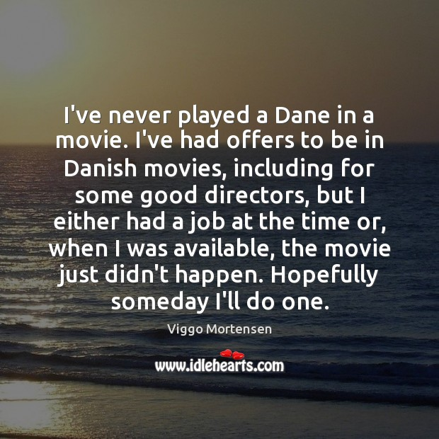 I've never played a Dane in a movie. I've had offers to Image