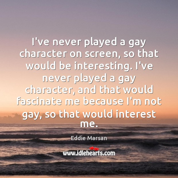 I've never played a gay character on screen, so that would be Image