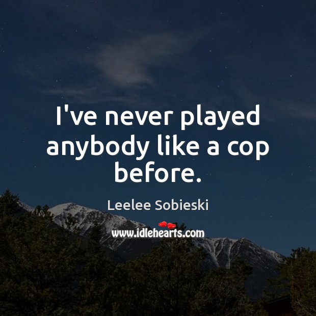 Image, I've never played anybody like a cop before.