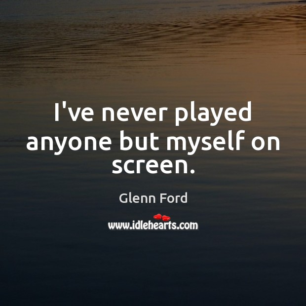 I've never played anyone but myself on screen. Glenn Ford Picture Quote
