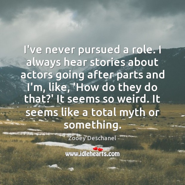 I've never pursued a role. I always hear stories about actors going Zooey Deschanel Picture Quote