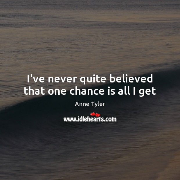 I've never quite believed that one chance is all I get Anne Tyler Picture Quote