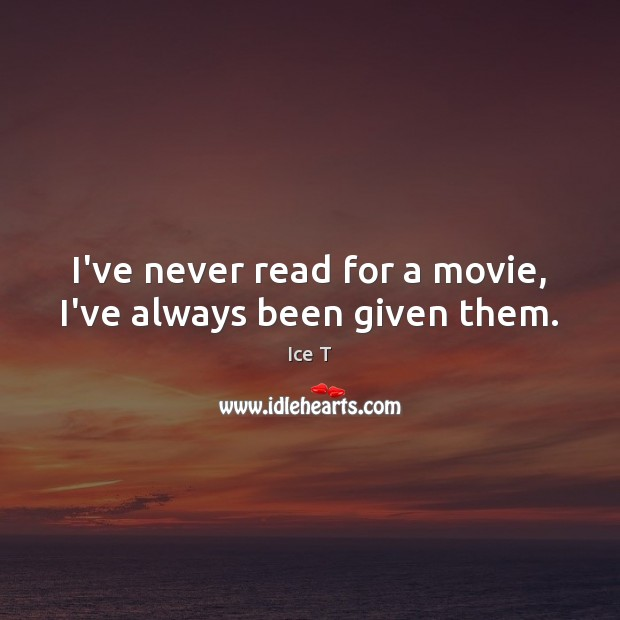 I've never read for a movie, I've always been given them. Ice T Picture Quote