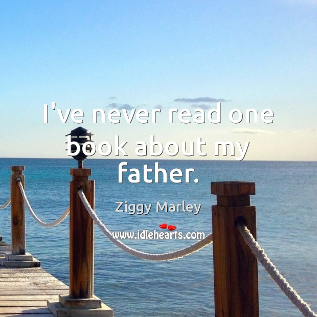 I've never read one book about my father. Ziggy Marley Picture Quote
