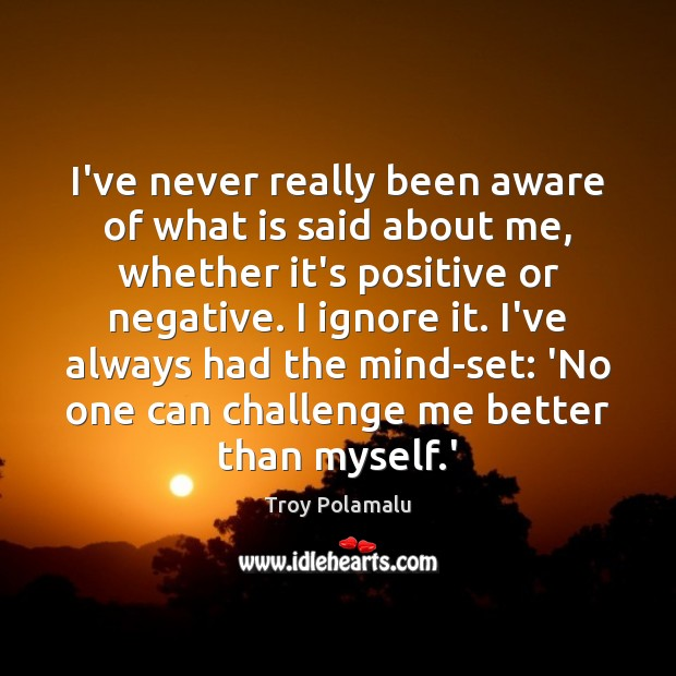 I've never really been aware of what is said about me, whether Troy Polamalu Picture Quote