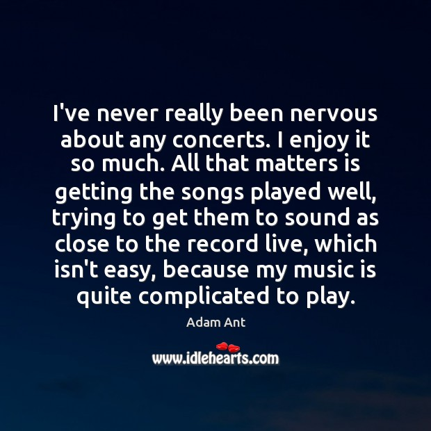 Image, I've never really been nervous about any concerts. I enjoy it so