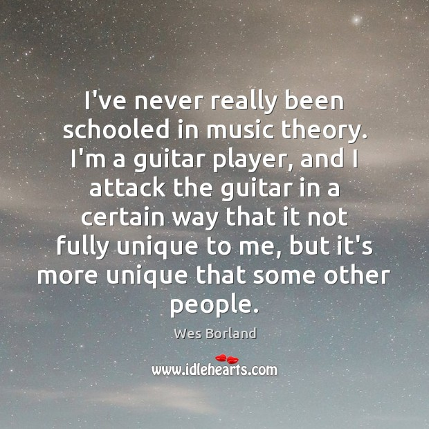 I've never really been schooled in music theory. I'm a guitar player, Wes Borland Picture Quote