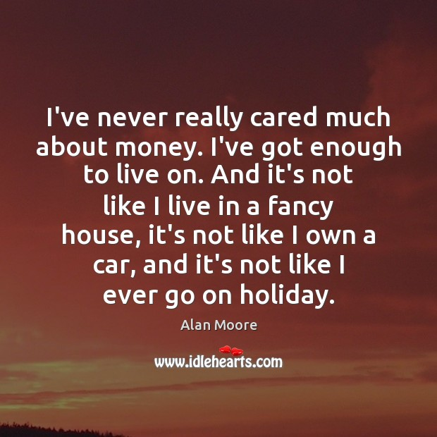 I've never really cared much about money. I've got enough to live Alan Moore Picture Quote