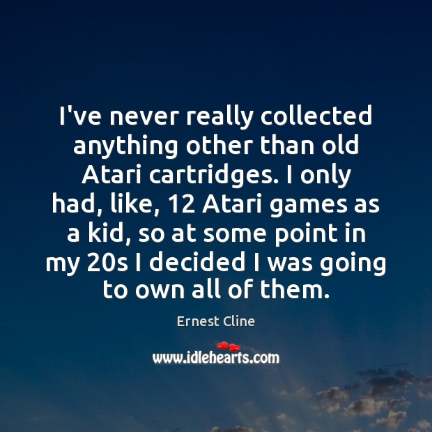 I've never really collected anything other than old Atari cartridges. I only Ernest Cline Picture Quote