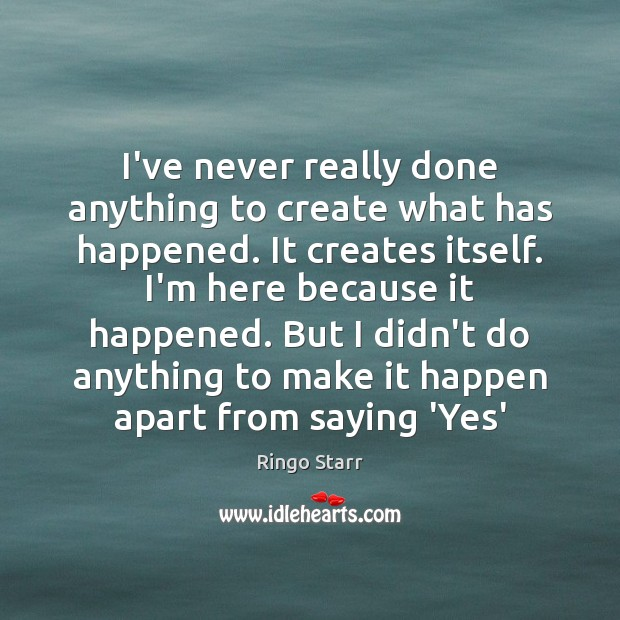 I've never really done anything to create what has happened. It creates Image