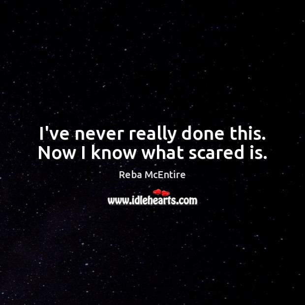 I've never really done this. Now I know what scared is. Reba McEntire Picture Quote