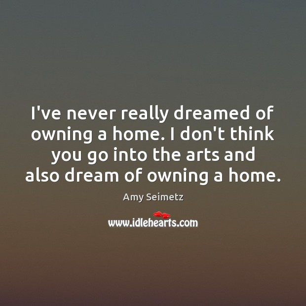 Image, I've never really dreamed of owning a home. I don't think you