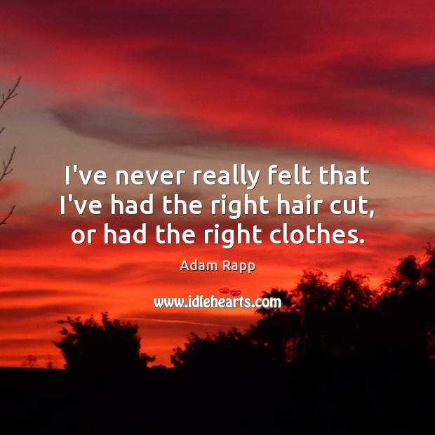 I've never really felt that I've had the right hair cut, or had the right clothes. Image