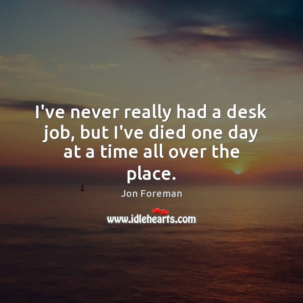 I've never really had a desk job, but I've died one day at a time all over the place. Jon Foreman Picture Quote