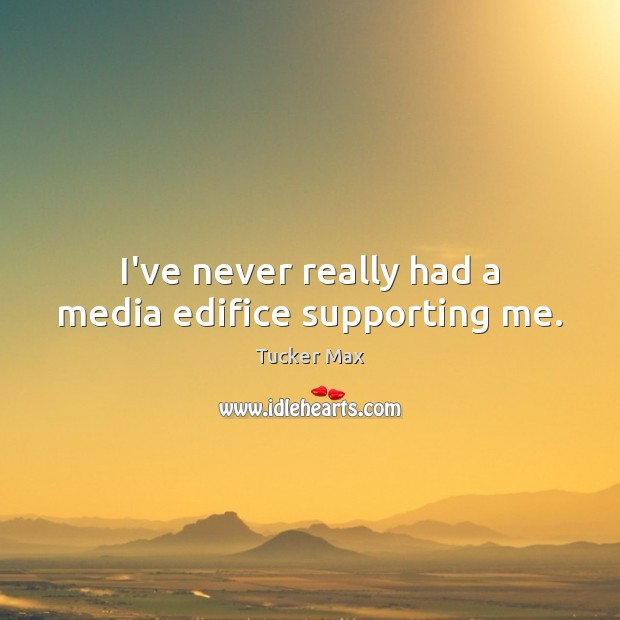 I've never really had a media edifice supporting me. Tucker Max Picture Quote