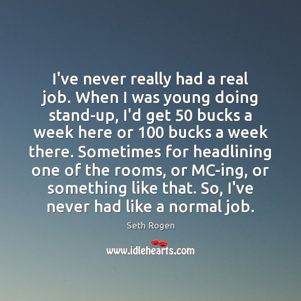 I've never really had a real job. When I was young doing Image