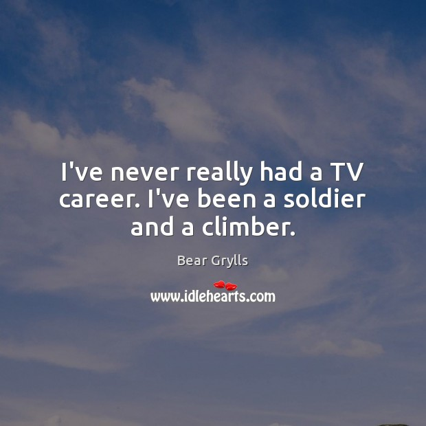I've never really had a TV career. I've been a soldier and a climber. Image