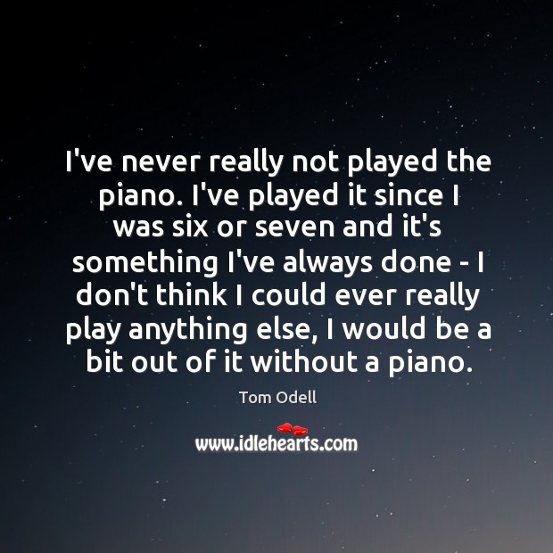 I've never really not played the piano. I've played it since I Image