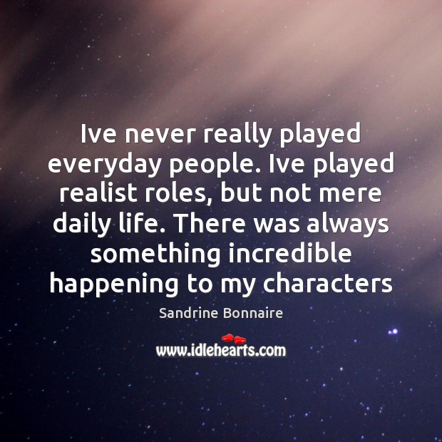 Ive never really played everyday people. Ive played realist roles, but not Image