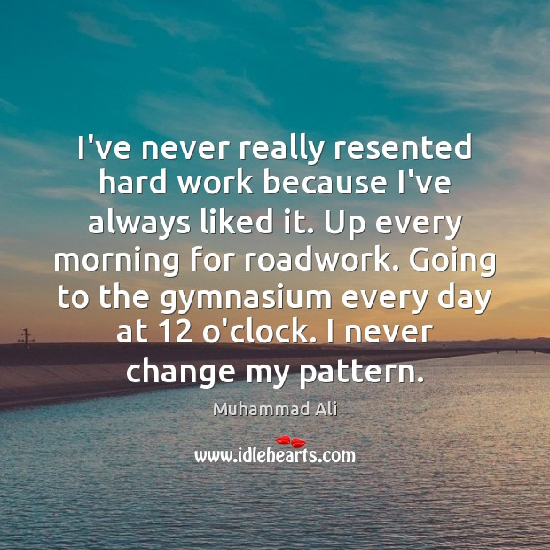 Image, I've never really resented hard work because I've always liked it. Up
