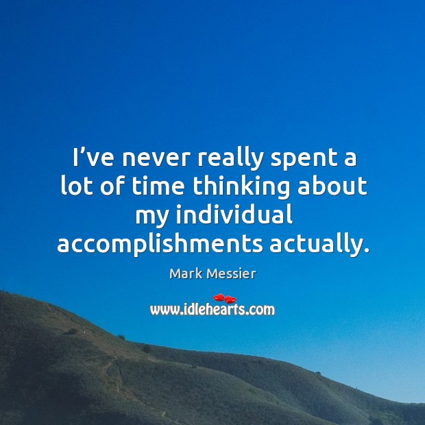 I've never really spent a lot of time thinking about my individual accomplishments actually. Mark Messier Picture Quote