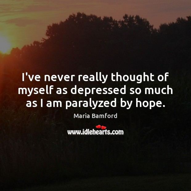 I've never really thought of myself as depressed so much as I am paralyzed by hope. Maria Bamford Picture Quote