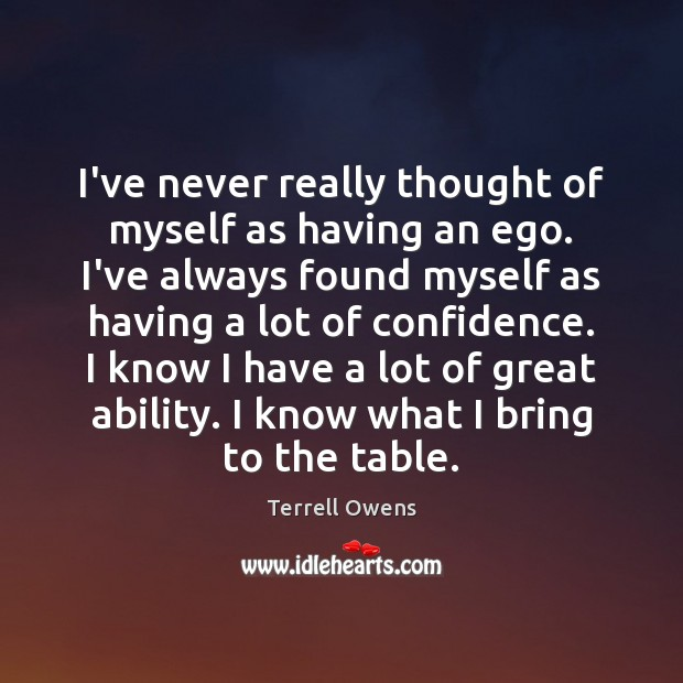 I've never really thought of myself as having an ego. I've always Terrell Owens Picture Quote