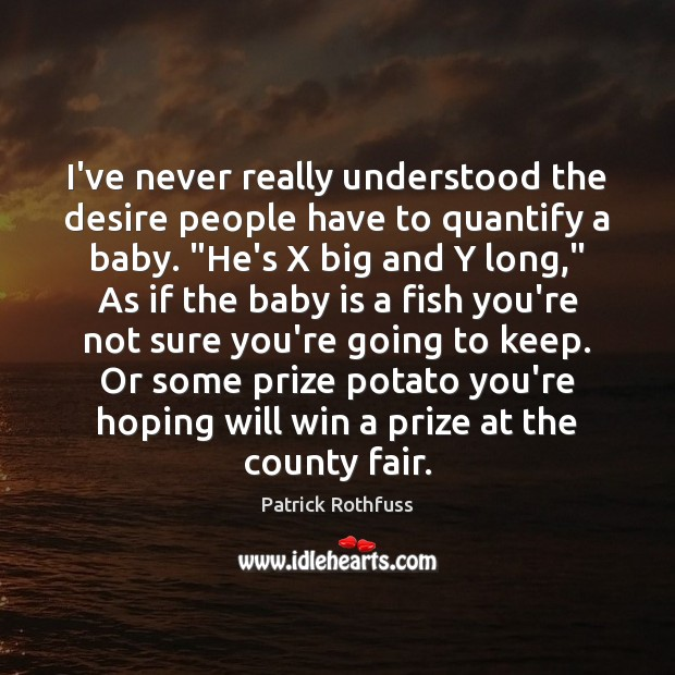 """I've never really understood the desire people have to quantify a baby. """" Patrick Rothfuss Picture Quote"""