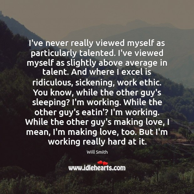 Image, I've never really viewed myself as particularly talented. I've viewed myself as