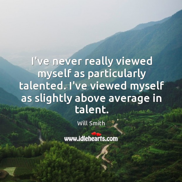 I've never really viewed myself as particularly talented. I've viewed myself as Image