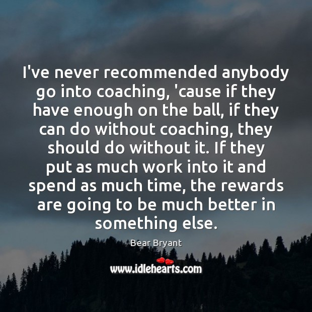 I've never recommended anybody go into coaching, 'cause if they have enough Bear Bryant Picture Quote