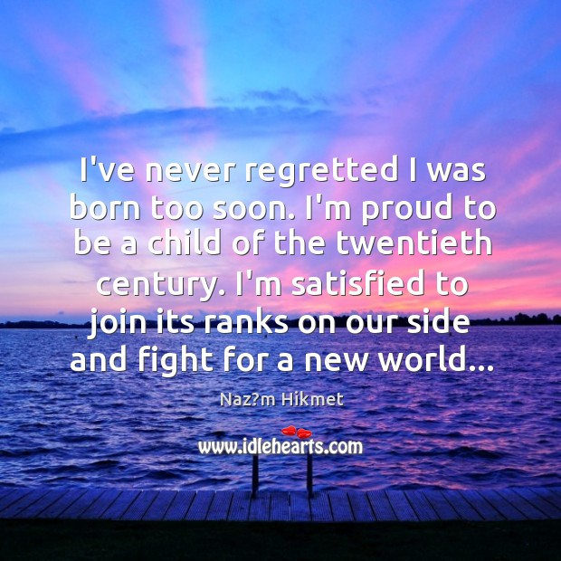 I've never regretted I was born too soon. I'm proud to be Image