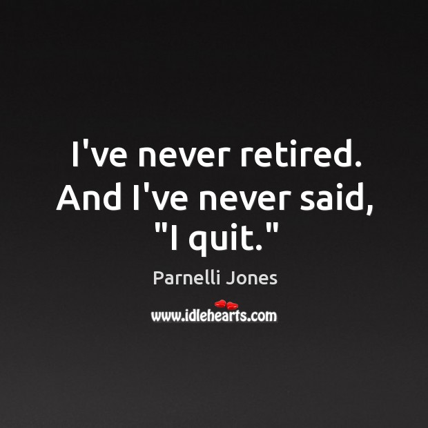 "I've never retired. And I've never said, ""I quit."" Image"