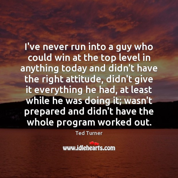 I've never run into a guy who could win at the top Ted Turner Picture Quote
