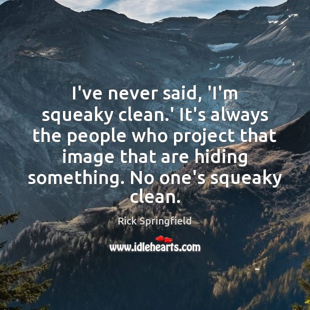 I've never said, 'I'm squeaky clean.' It's always the people who Rick Springfield Picture Quote