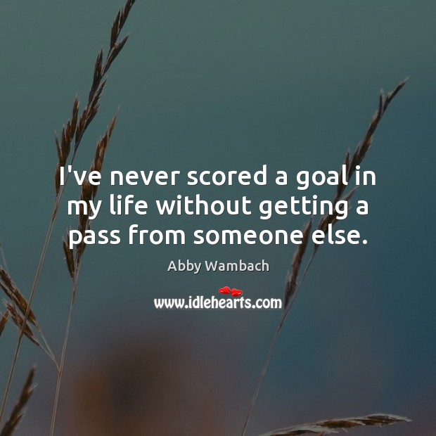 Image, I've never scored a goal in my life without getting a pass from someone else.