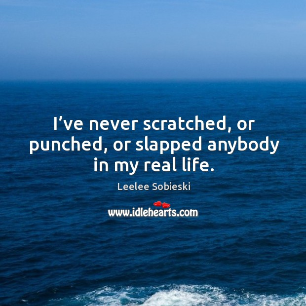 Image, I've never scratched, or punched, or slapped anybody in my real life.