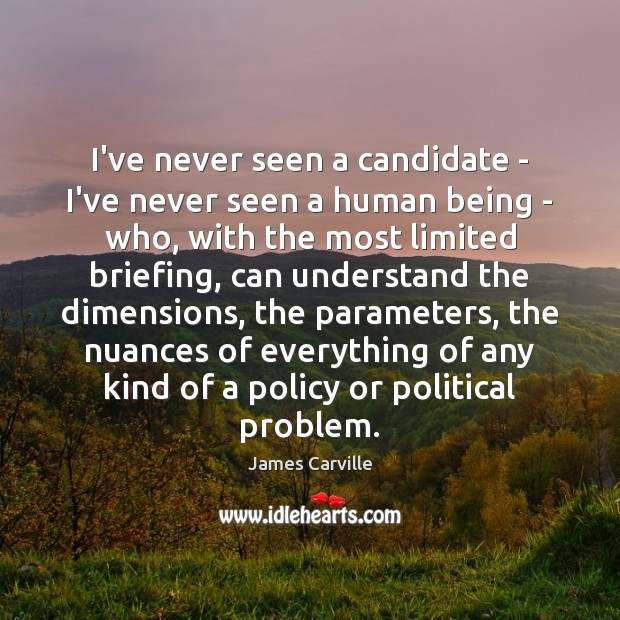 I've never seen a candidate – I've never seen a human being James Carville Picture Quote