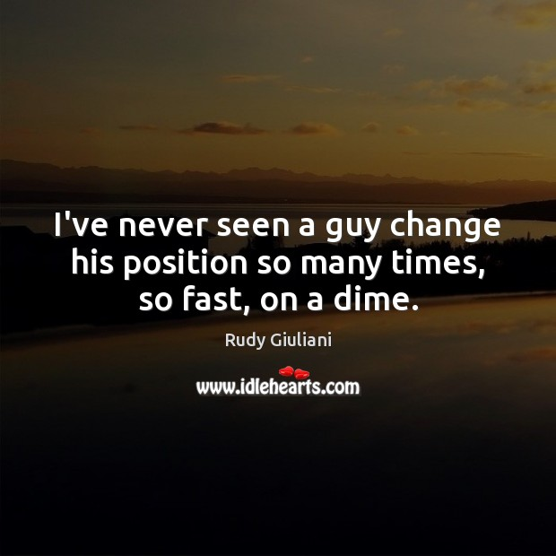 Rudy Giuliani Picture Quote image saying: I've never seen a guy change his position so many times, so fast, on a dime.
