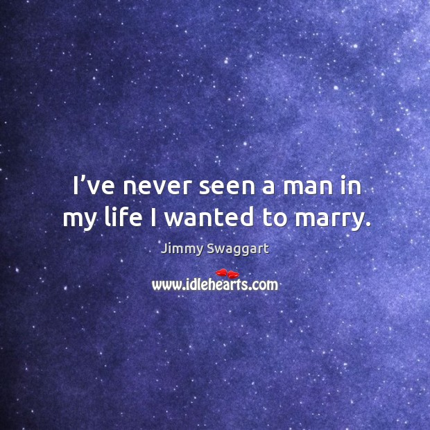 I've never seen a man in my life I wanted to marry. Image