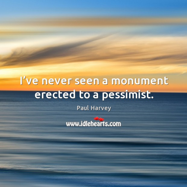 I've never seen a monument erected to a pessimist. Paul Harvey Picture Quote