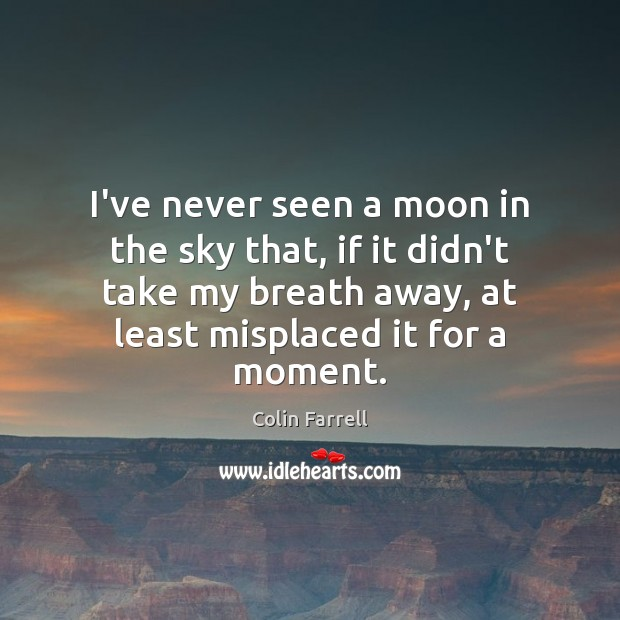 I've never seen a moon in the sky that, if it didn't Colin Farrell Picture Quote