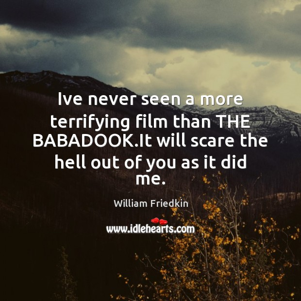 Ive never seen a more terrifying film than THE BABADOOK.It will William Friedkin Picture Quote
