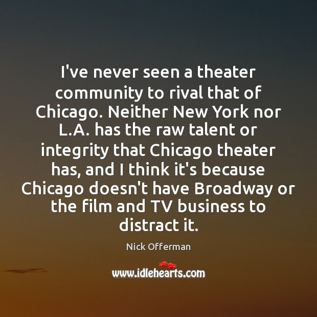 I've never seen a theater community to rival that of Chicago. Neither Nick Offerman Picture Quote