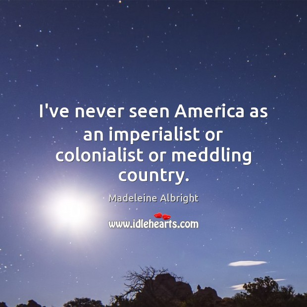 I've never seen America as an imperialist or colonialist or meddling country. Image
