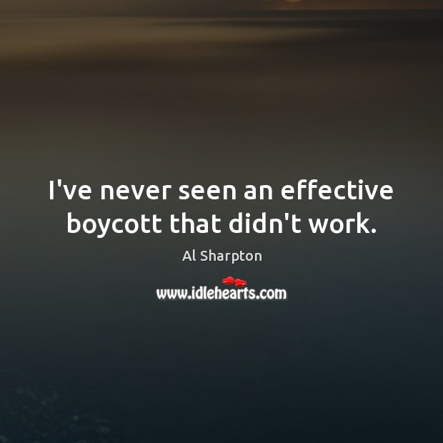I've never seen an effective boycott that didn't work. Al Sharpton Picture Quote