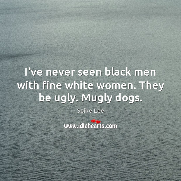 I've never seen black men with fine white women. They be ugly. Mugly dogs. Spike Lee Picture Quote