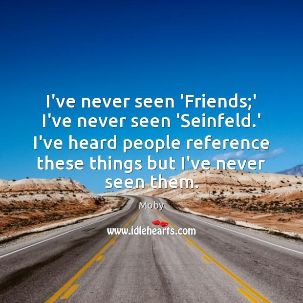 Image, I've never seen 'Friends;' I've never seen 'Seinfeld.' I've heard