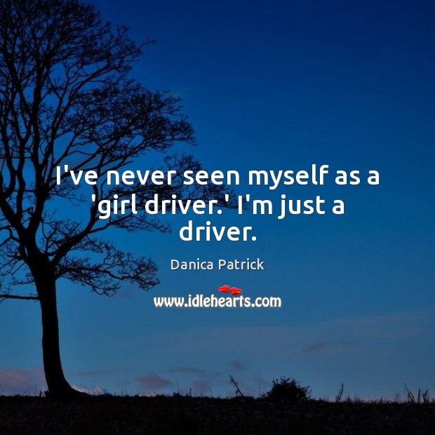 I've never seen myself as a 'girl driver.' I'm just a driver. Danica Patrick Picture Quote