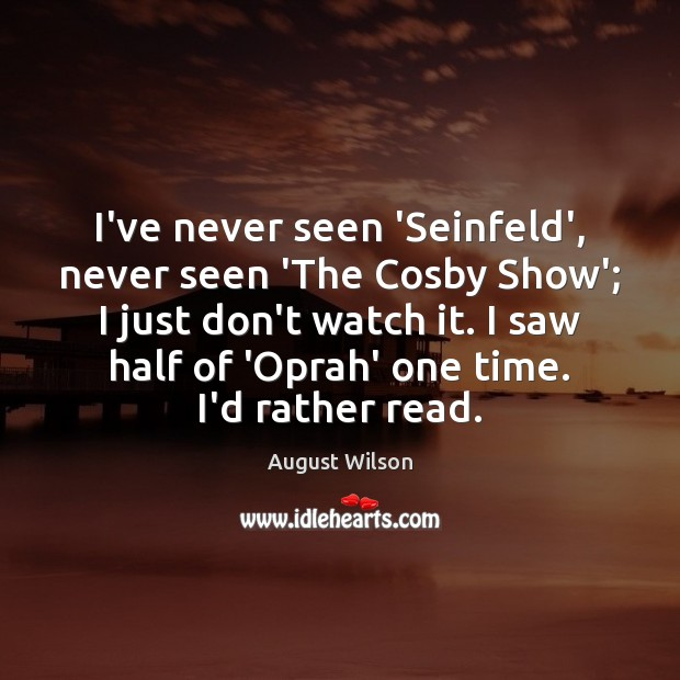 I've never seen 'Seinfeld', never seen 'The Cosby Show'; I just don't August Wilson Picture Quote